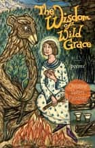 The Wisdom of Wild Grace - Poems ebook by Christine Valters Paintner
