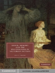 Shock, Memory and the Unconscious in Victorian Fiction ebook by Jill L. Matus