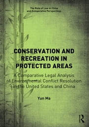 Conservation and Recreation in Protected Areas - A Comparative Legal Analysis of Environmental Conflict Resolution in the United States and China ebook by Yun Ma