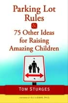 Parking Lot Rules & 75 Other Ideas for Raising Amazing Children ebook by Tom Sturges