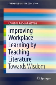 Improving Workplace Learning by Teaching Literature - Towards Wisdom ebook by Christine Angela Eastman
