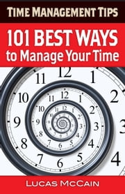 Time Management Tips: 101 Best Ways to Manage Your Time ebook by Lucas McCain