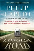 The Longest Road - Overland in Search of America, from Key West to the Arctic Ocean ebook by Philip Caputo