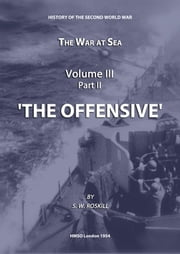 The War at Sea Volume III Part II The Offensive ebook by Stephen Wentworth Roskill