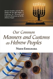 Our Common Manners and Customs as Hebrew Peoples - Ancient Israelites and the Eboe (Heeboe, Ibo, Ibu, Igbo) Peoples—A Challenge for Personal and Collective Reinvention of All Ibo (Hebrew) Peoples ebook by Nkem Emeghara
