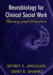 Neurobiology for Clinical Social Work: Theory and Practice (Norton Series on Interpersonal Neurobiology) ebook by Jeffrey S. Applegate, Ph.D.,Janet R. Shapiro, Ph.D.