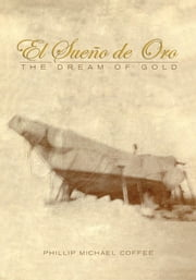 El Sueo de Oro - The Dream of Gold ebook by Phillip Michael Coffee, William Coffee