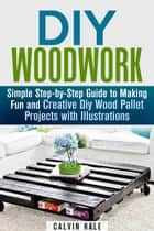 DIY Woodwork: Simple Step-by-Step Guide to Making Fun and Creative DIY Wood Pallet Projects with Illustrations - Woodworking & DIY Household Projects ebook by Calvin Hale