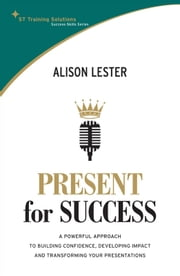 STTS: Present for Success - A powerful approach to building confidence, developing impact and transforming your presentation ebook by Alison Lester
