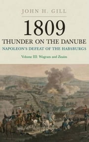 1809 Thunder On The Danube: Napoleon's Defeat of the Habsburgs, Vol. III: The Final Clashes of Wagram and Znaim ebook by Gill, Jack