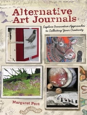 Alternative Art Journals: Explore Innovative Approaches to Collecting Your Creativity ebook by Peot, Margaret