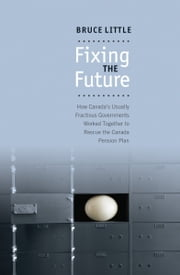 Fixing the Future - How Canada's Usually Fractious Governments Worked Together to Rescue the Canada Pension Plan ebook by Bruce Little