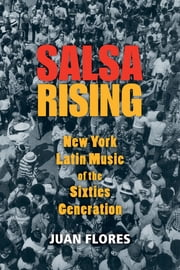 Salsa Rising - New York Latin Music of the Sixties Generation ebook by Juan Flores