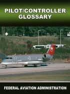 Pilot Controller Glossary ebook by FAA