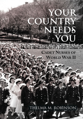 Your Country Needs You - Cadet Nurses of World War II ebook by Thelma M. Robinson