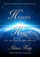 Heaven is Here, Our Ascent Into the Fifth Dimension ebook by Alana Kay