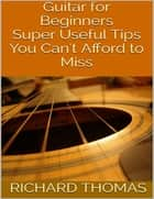 Guitar for Beginners: Super Useful Tips You Can't Afford to Miss ebook by Richard Thomas