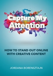 Capture My Attention - How To Stand Out Online with Creative Content ebook by Jordana Borensztajn