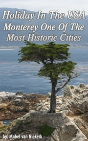 Holiday In The USA: Monterey One Of The Most Historic Cities ebook by Mabel Van Niekerk
