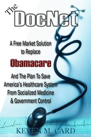 The DocNet A Free Market Solution To Replace Obamacare - And The Plan To Save America's Healthcare From Socialized Medicine and Government Control ebook by Keven Card