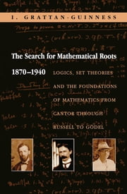 The Search for Mathematical Roots, 1870-1940 - Logics, Set Theories and the Foundations of Mathematics from Cantor through Russell to Gödel ebook by I. Grattan-Guinness