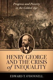 Henry George and the Crisis of Inequality - Progress and Poverty in the Gilded Age ebook by Edward O'Donnell