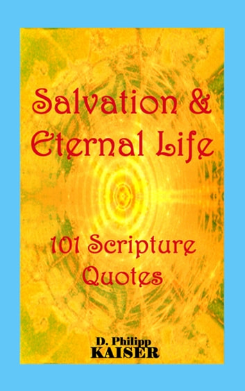 Salvation & Eternal Life 101 Scripture Quotes ebook by D. Philipp Kaiser