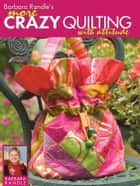 Barbara Randle's More Crazy Quilting with Attitude ebook by Barbara Randle
