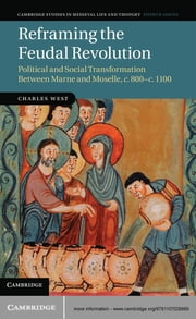 Reframing the Feudal Revolution - Political and Social Transformation Between Marne and Moselle, c.800–c.1100 ebook by Dr Charles West