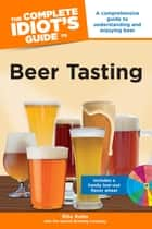 The Complete Idiot's Guide to Beer Tasting - A Comprehensive Guide to Understanding and Enjoying Beer ebook by Rita Kohn