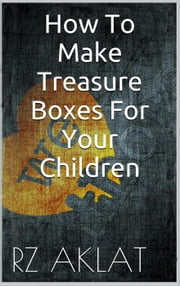 How To Make Treasure Boxes For Your Children ebook by RZ Aklat