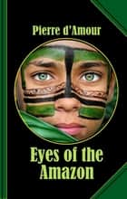 Eyes of the Amazon - A savage Tale of Murder and Love! ebook by Pierre d'Amour