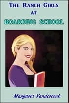 The Ranch Girls at Boarding School ebook by Margaret Vandercook