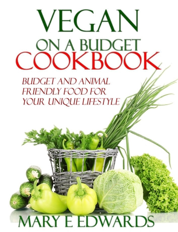 Vegan on a Budget Cookbook: Budget and animal friendly food for your unique lifestyle. ebook by Mary E Edwards