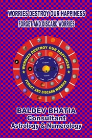 WORRIES DESTROY OUR HAPPINESS - FORGET AND DISCARD WORRIES ebook by BALDEV BHATIA
