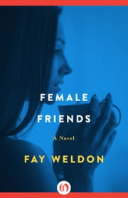 Female Friends - A Novel ebook by Fay Weldon