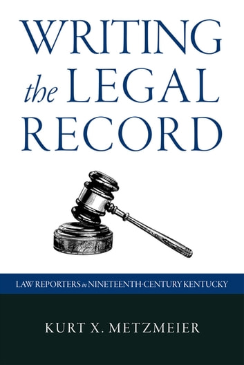 Writing the Legal Record - Law Reporters in Nineteenth-Century Kentucky ebook by Kurt X. Metzmeier