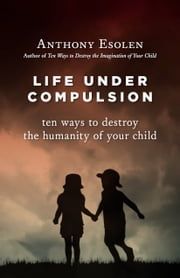 Life Under Compulsion - Ten Ways to Destroy the Humanity of Your Child ebook by Anthony Esolen