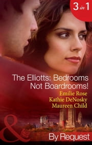 The Elliotts: Bedrooms Not Boardrooms! (Mills & Boon By Request) ekitaplar by Emilie Rose, Kathie DeNosky, Maureen Child
