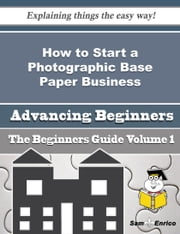 How to Start a Photographic Base Paper Business (Beginners Guide) ebook by Adelaida Mcnamara,Sam Enrico