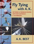Fly Tying with A. K. - Patterns & Problem Solving with New Materials & Techniques ebook by A. K. Best