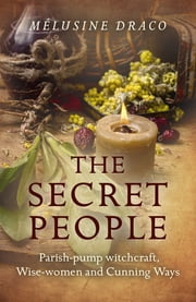 The Secret People - Parish-Pump Witchcraft, Wise-Women and Cunning Ways ebook by Melusine Draco