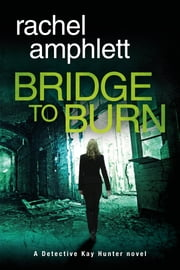 Bridge to Burn (Detective Kay Hunter crime thriller series, Book 7) - A gripping British detective murder mystery ebook by Rachel Amphlett