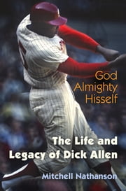 God Almighty Hisself - The Life and Legacy of Dick Allen ebook by Mitchell Nathanson