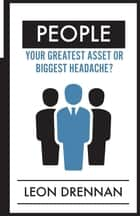 People - Your Greatest Asset or Biggest Headache? ebook by Leon Drennan