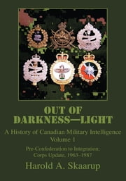 Out of Darkness-Light - A History of Canadian Military Intelligence ebook by Harold Skaarup