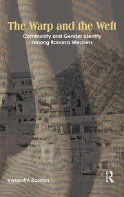 The Warp and the Weft - Community and Gender Identity Among the Weavers of Banaras ebook by Vasanthi Raman