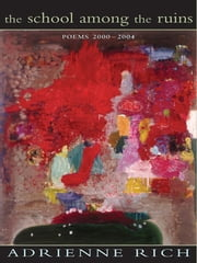 The School Among the Ruins: Poems 2000-2004 ebook by Adrienne Rich