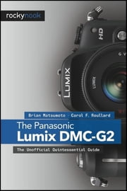 The Panasonic Lumix DMC-G2 - The Unofficial Quintessential Guide ebook by Brian Matsumoto Ph.D,Carol F. Roullard