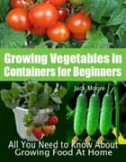 Growing Vegetables In Containers for Beginners - All You Need to Know About Growing Food At Home ebook by Jack Moore